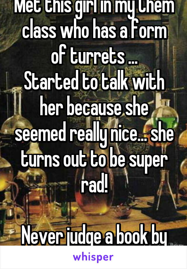 Met this girl in my Chem class who has a form of turrets ... Started to talk with her because she seemed really nice... she turns out to be super rad!  Never judge a book by its cover (:
