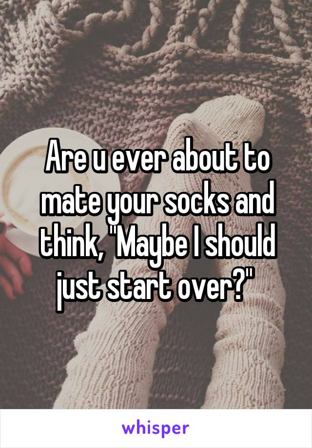 """Are u ever about to mate your socks and think, """"Maybe I should just start over?"""""""
