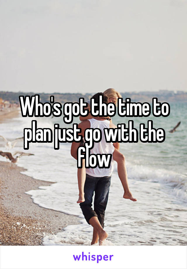 Who's got the time to plan just go with the flow