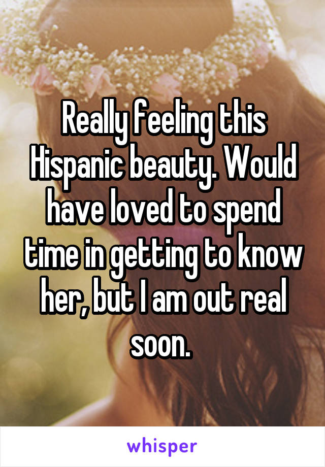 Really feeling this Hispanic beauty. Would have loved to spend time in getting to know her, but I am out real soon.