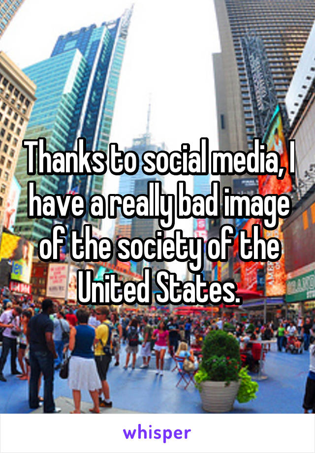 Thanks to social media, I have a really bad image of the society of the United States.