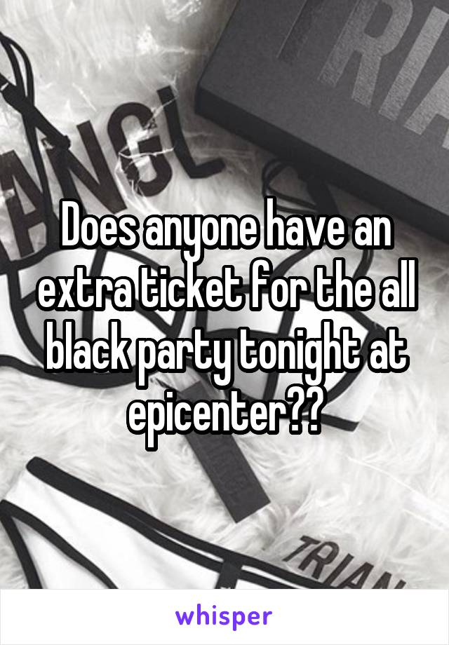 Does anyone have an extra ticket for the all black party tonight at epicenter??