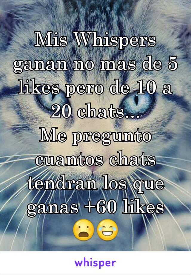 Mis Whispers ganan no mas de 5 likes pero de 10 a 20 chats... Me pregunto cuantos chats tendran los que ganas +60 likes 😦😂