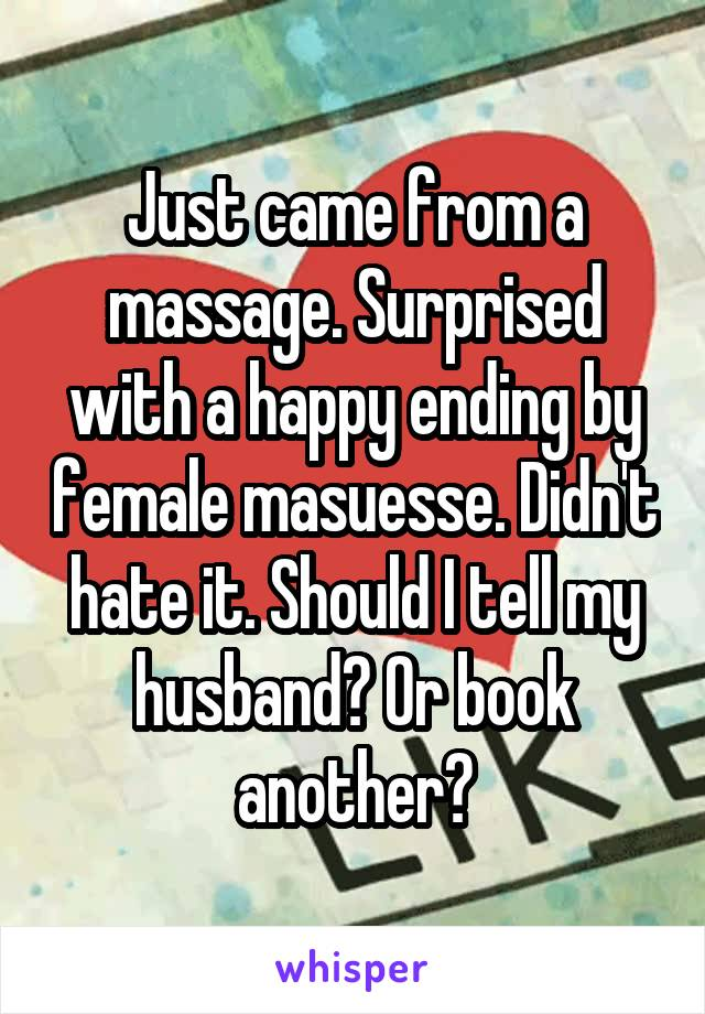 Just came from a massage. Surprised with a happy ending by female masuesse. Didn't hate it. Should I tell my husband? Or book another?