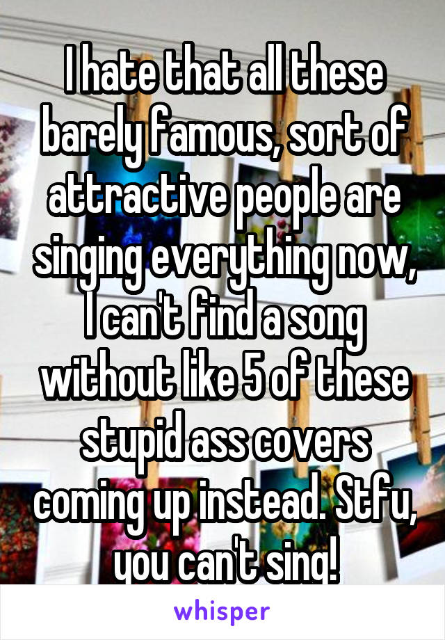 I hate that all these barely famous, sort of attractive people are singing everything now, I can't find a song without like 5 of these stupid ass covers coming up instead. Stfu, you can't sing!