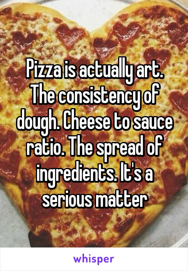Pizza is actually art. The consistency of dough. Cheese to sauce ratio. The spread of ingredients. It's a serious matter