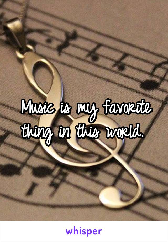 Music is my favorite thing in this world.