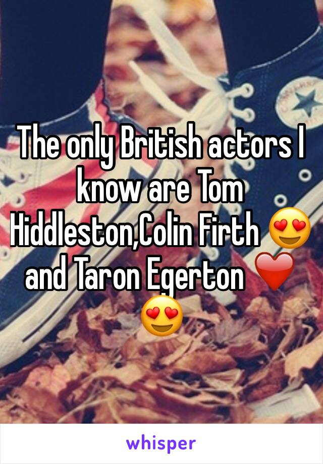 The only British actors I know are Tom Hiddleston,Colin Firth 😍 and Taron Egerton ❤️😍