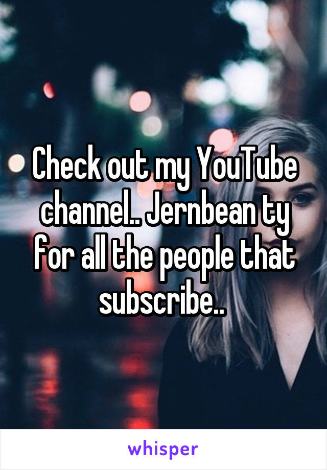 Check out my YouTube channel.. Jernbean ty for all the people that subscribe..