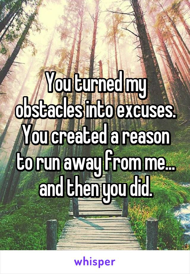 You turned my obstacles into excuses. You created a reason to run away from me... and then you did.