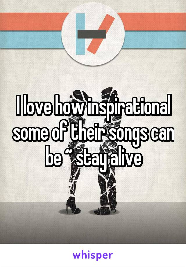 I love how inspirational some of their songs can be ~ stay alive