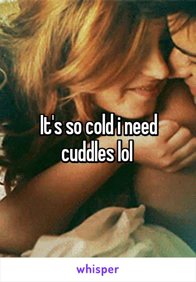 It's so cold i need cuddles lol