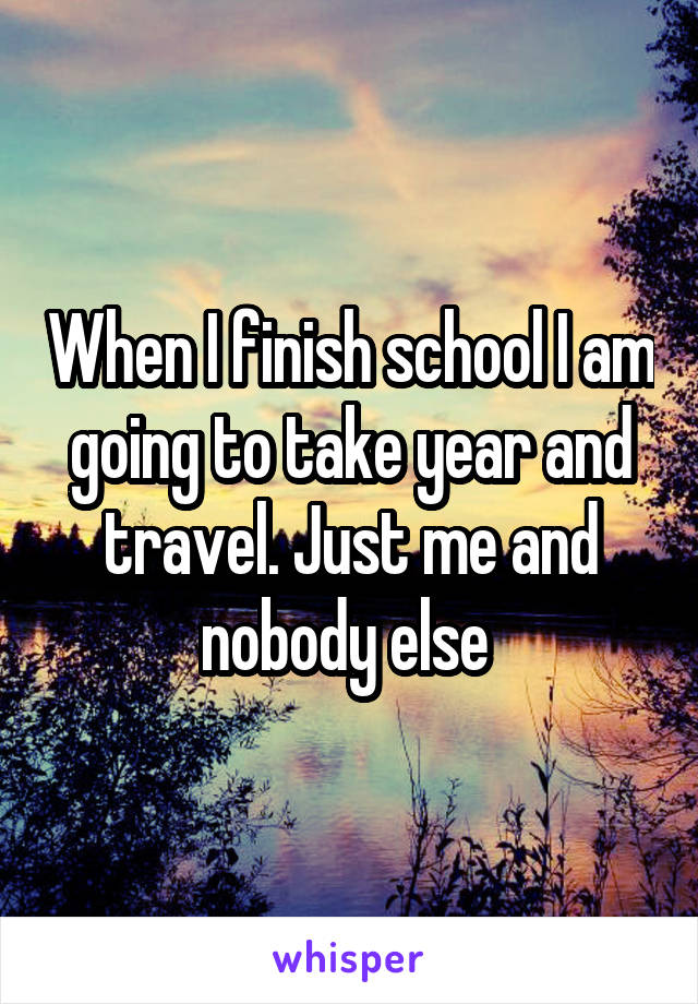 When I finish school I am going to take year and travel. Just me and nobody else