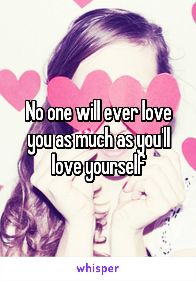 No one will ever love you as much as you'll love yourself