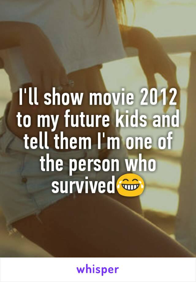 I'll show movie 2012 to my future kids and tell them I'm one of the person who survived😂
