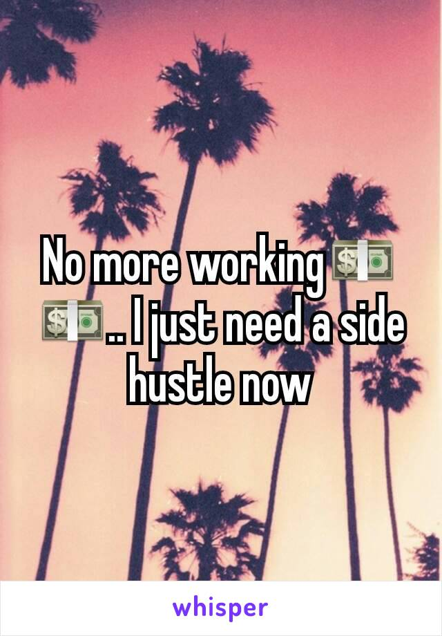 No more working💵💵.. I just need a side hustle now