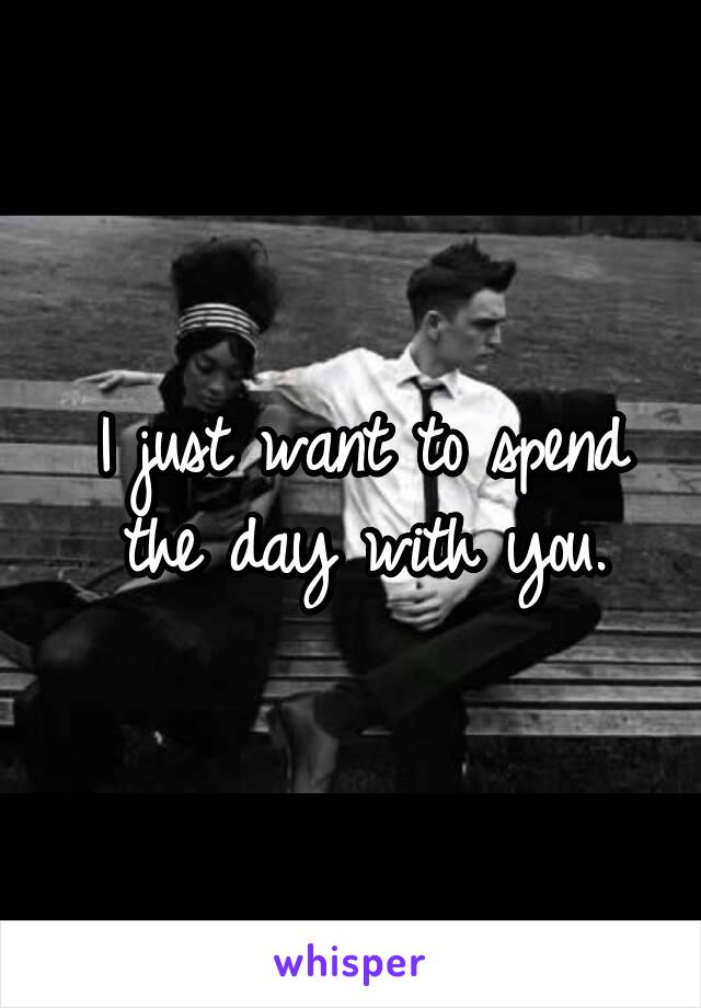 I just want to spend the day with you.
