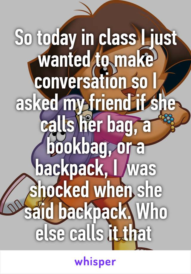 So today in class I just wanted to make conversation so I asked my friend if she calls her bag, a bookbag, or a backpack, I  was shocked when she said backpack. Who else calls it that