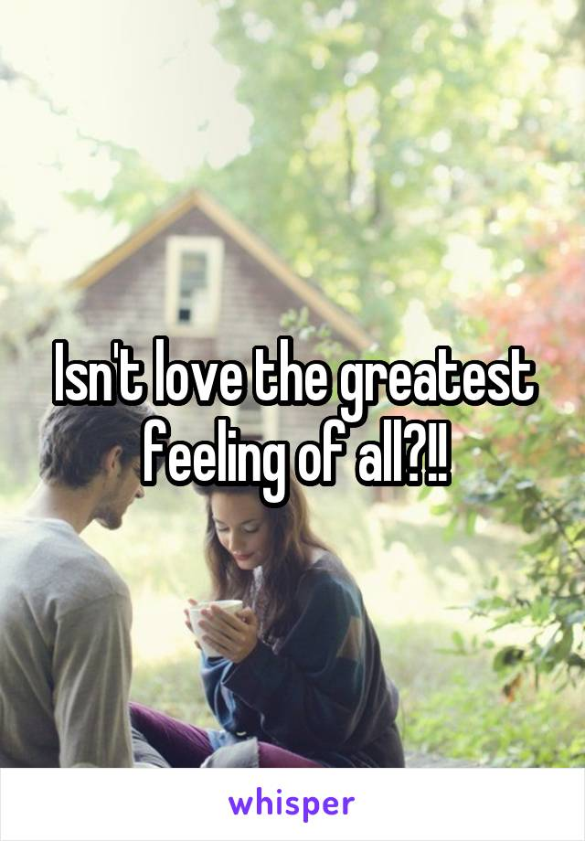 Isn't love the greatest feeling of all?!!
