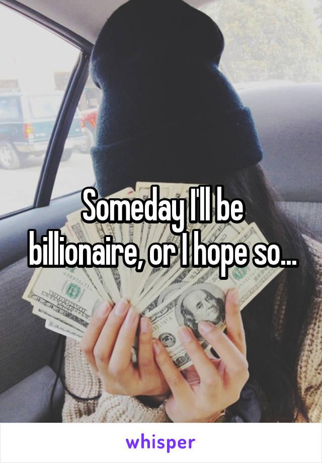 Someday I'll be billionaire, or I hope so...