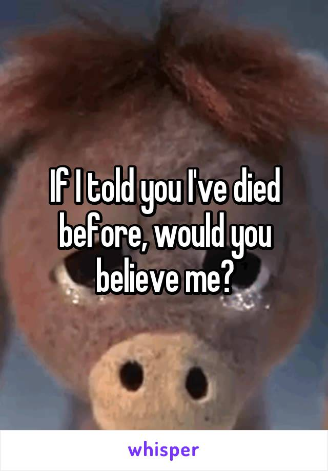 If I told you I've died before, would you believe me?