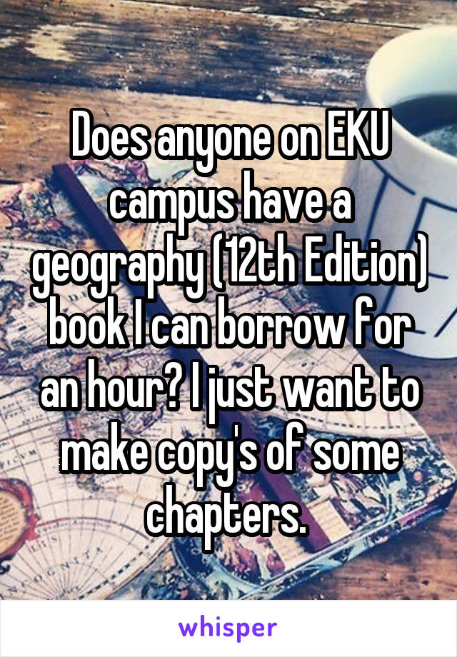 Does anyone on EKU campus have a geography (12th Edition) book I can borrow for an hour? I just want to make copy's of some chapters.