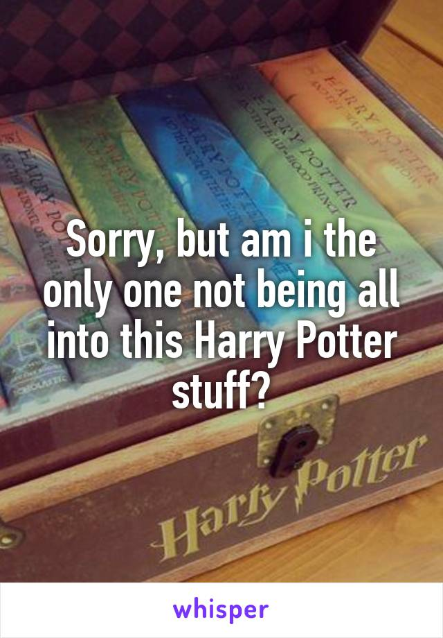 Sorry, but am i the only one not being all into this Harry Potter stuff?