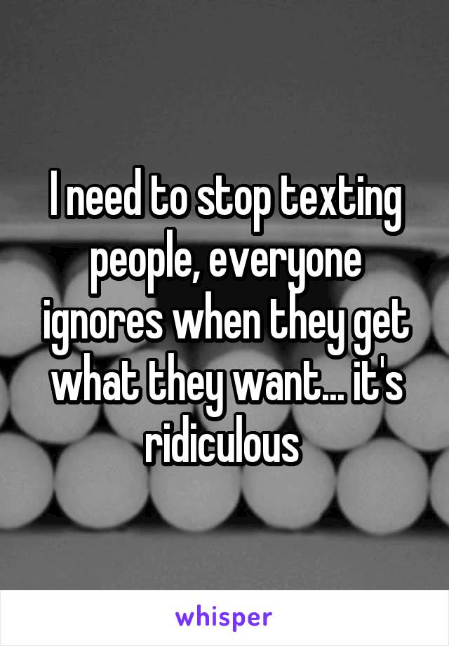 I need to stop texting people, everyone ignores when they get what they want... it's ridiculous