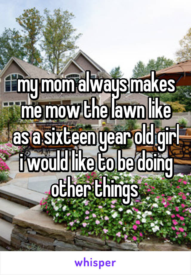 my mom always makes me mow the lawn like as a sixteen year old girl i would like to be doing other things