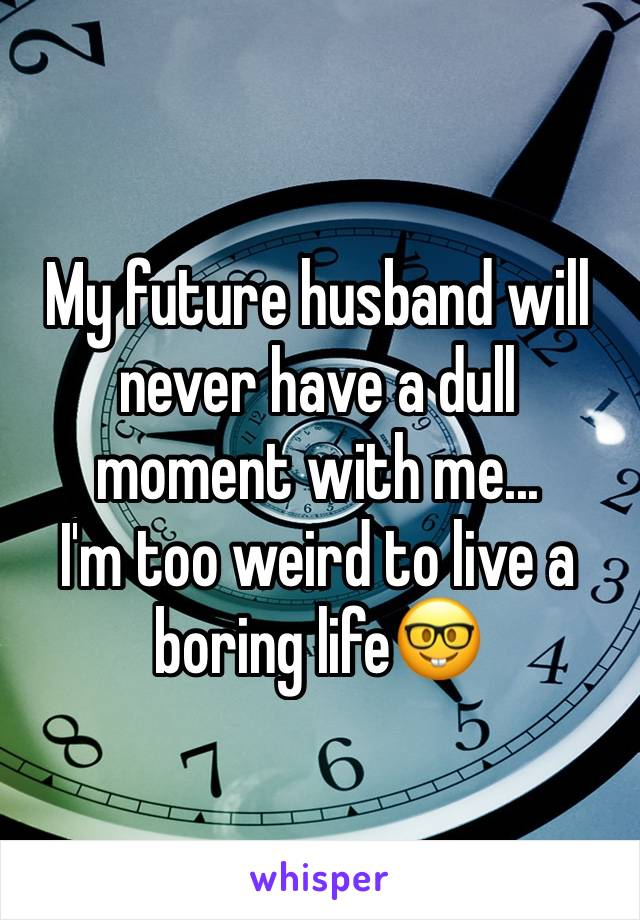 My future husband will never have a dull moment with me... I'm too weird to live a boring life🤓