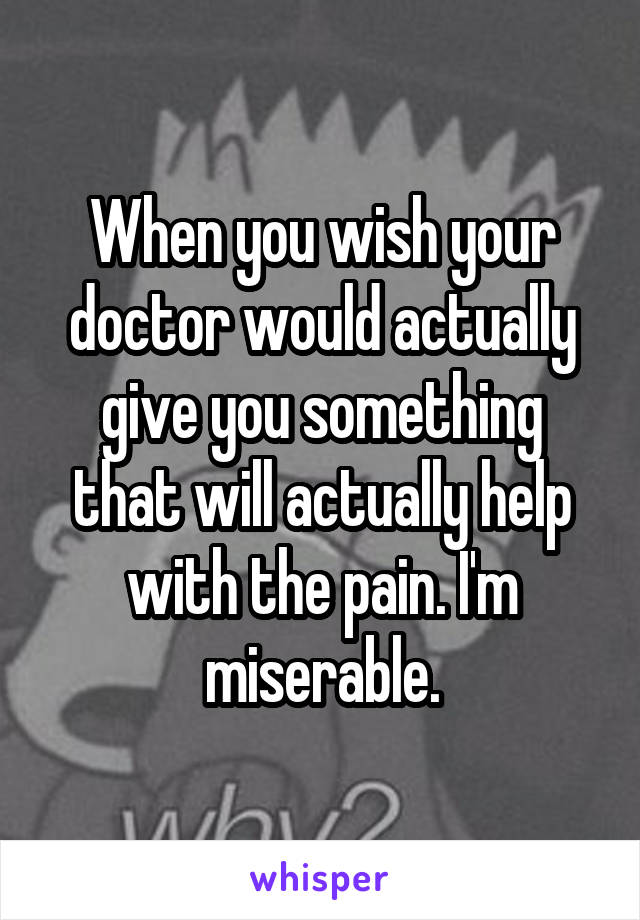When you wish your doctor would actually give you something that will actually help with the pain. I'm miserable.