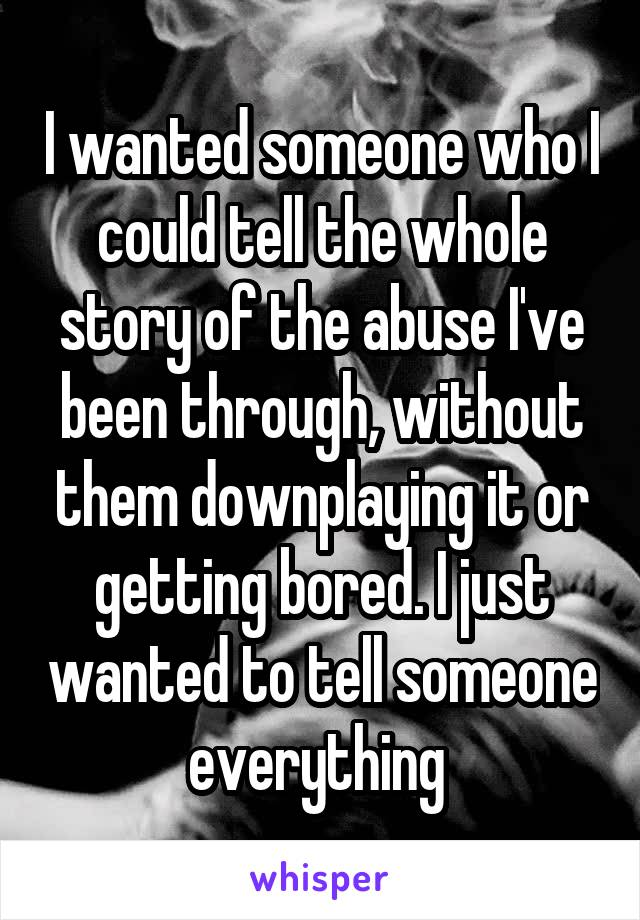 I wanted someone who I could tell the whole story of the abuse I've been through, without them downplaying it or getting bored. I just wanted to tell someone everything