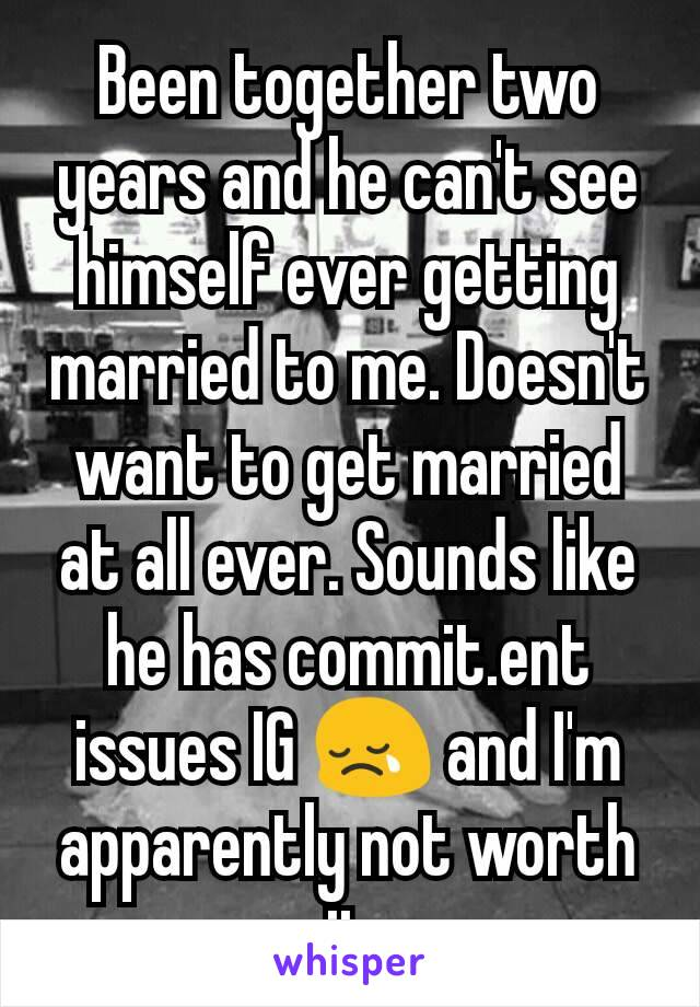 Been together two years and he can't see himself ever getting married to me. Doesn't want to get married at all ever. Sounds like he has commit.ent issues IG 😢 and I'm apparently not worth it
