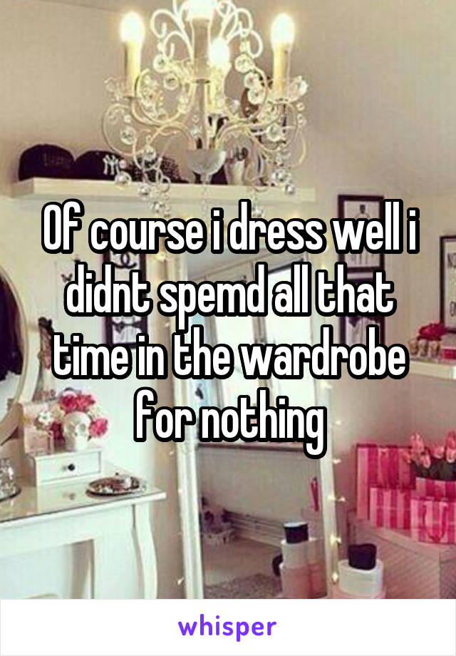 Of course i dress well i didnt spemd all that time in the wardrobe for nothing