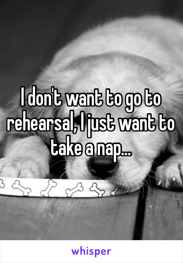 I don't want to go to rehearsal, I just want to take a nap…