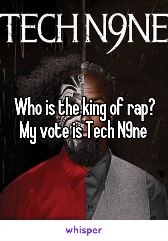 Who is the king of rap? My vote is Tech N9ne