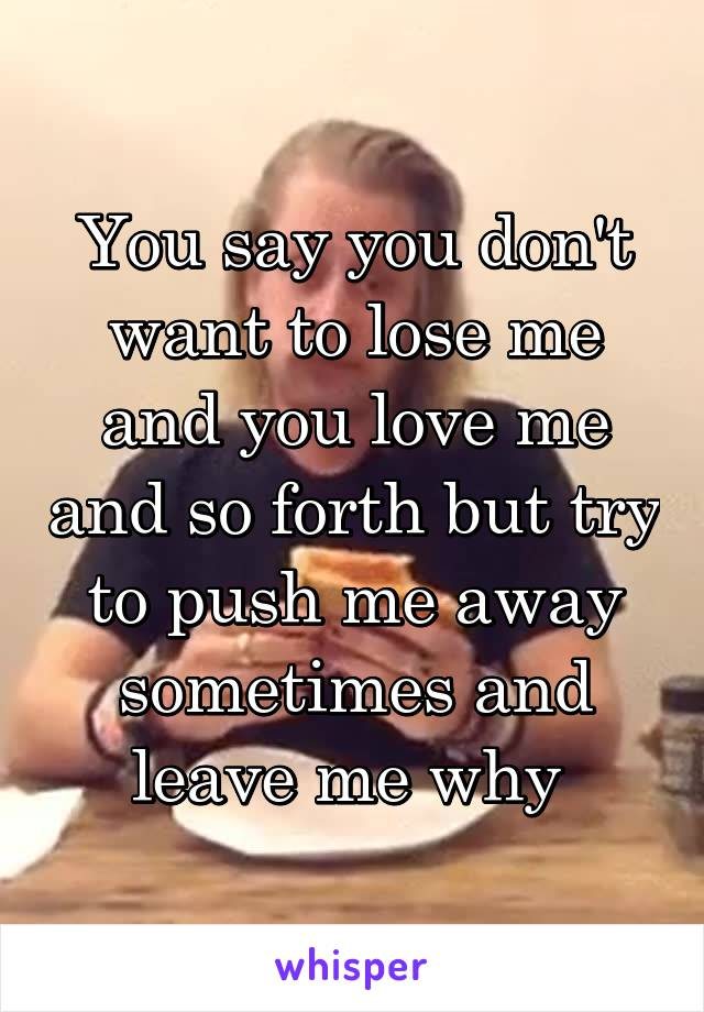 You say you don't want to lose me and you love me and so forth but try to push me away sometimes and leave me why