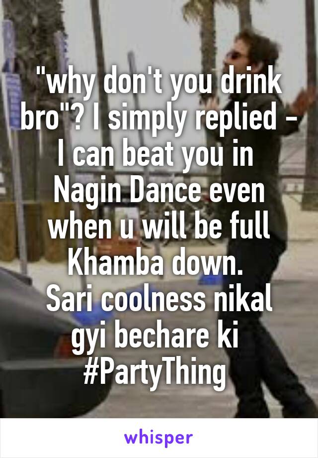 """""""why don't you drink bro""""? I simply replied - I can beat you in  Nagin Dance even when u will be full Khamba down.  Sari coolness nikal gyi bechare ki  #PartyThing"""