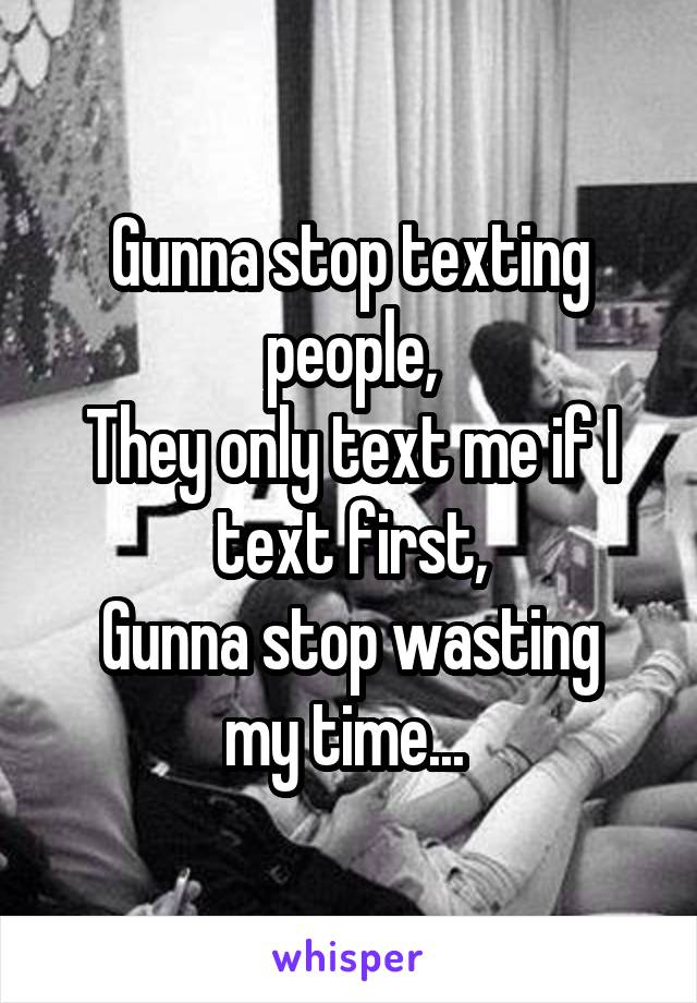 Gunna stop texting people, They only text me if I text first, Gunna stop wasting my time...