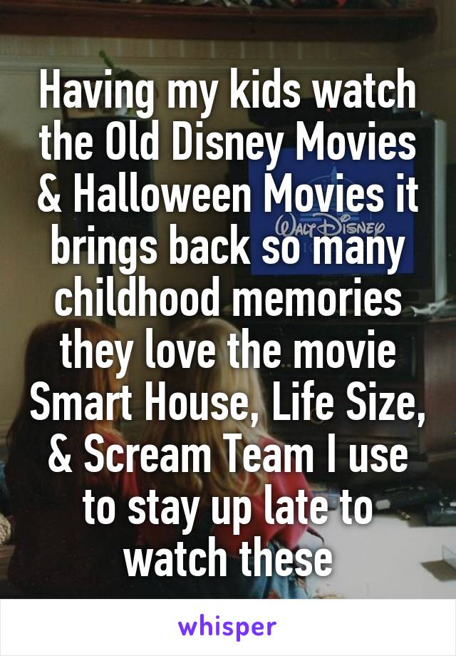 Having my kids watch the Old Disney Movies & Halloween Movies it brings back so many childhood memories they love the movie Smart House, Life Size, & Scream Team I use to stay up late to watch these