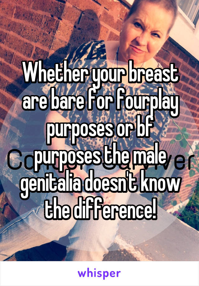 Whether your breast are bare for fourplay purposes or bf purposes the male genitalia doesn't know the difference!