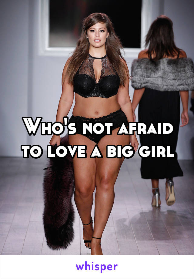 Who's not afraid to love a big girl