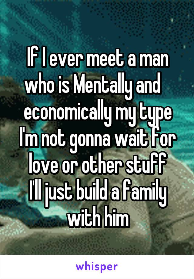If I ever meet a man who is Mentally and    economically my type I'm not gonna wait for love or other stuff I'll just build a family with him
