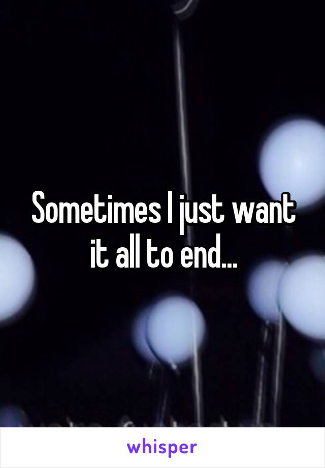 Sometimes I just want it all to end...