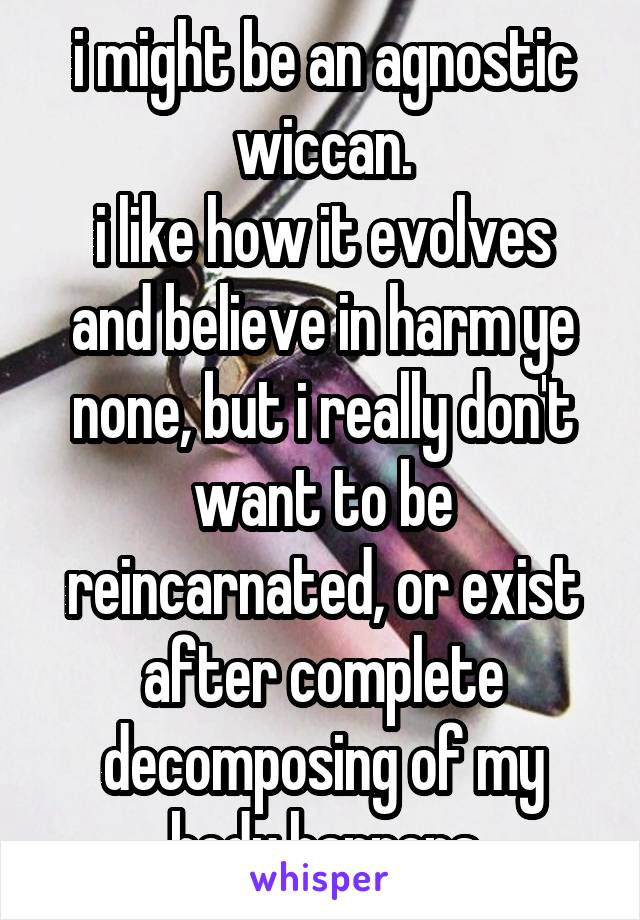 i might be an agnostic wiccan. i like how it evolves and believe in harm ye none, but i really don't want to be reincarnated, or exist after complete decomposing of my body happens