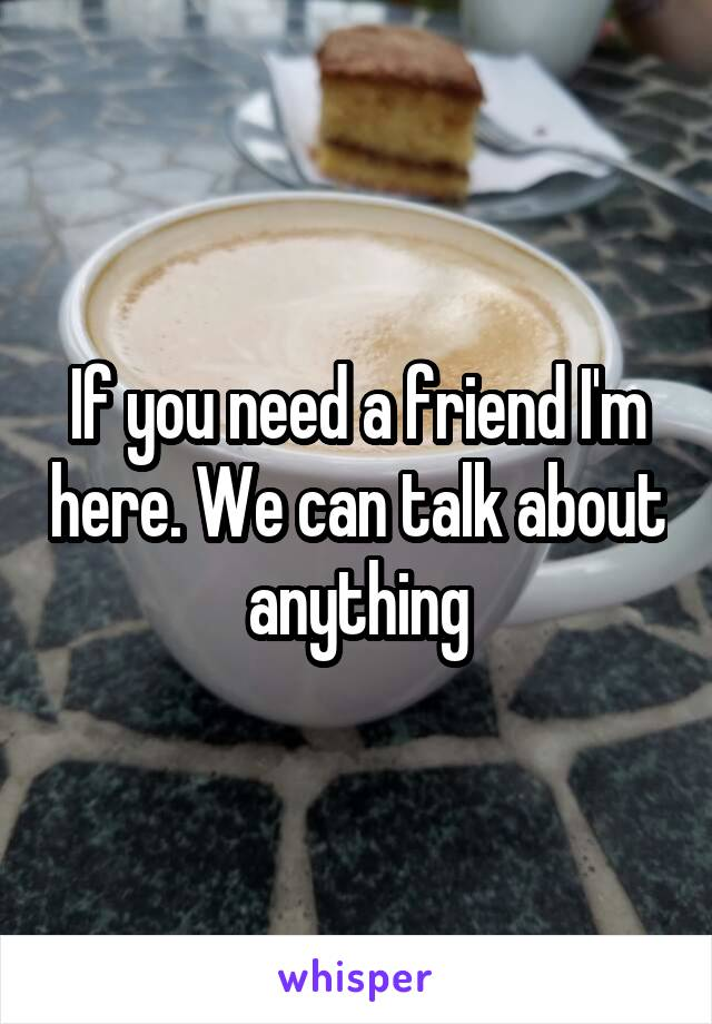 If you need a friend I'm here. We can talk about anything