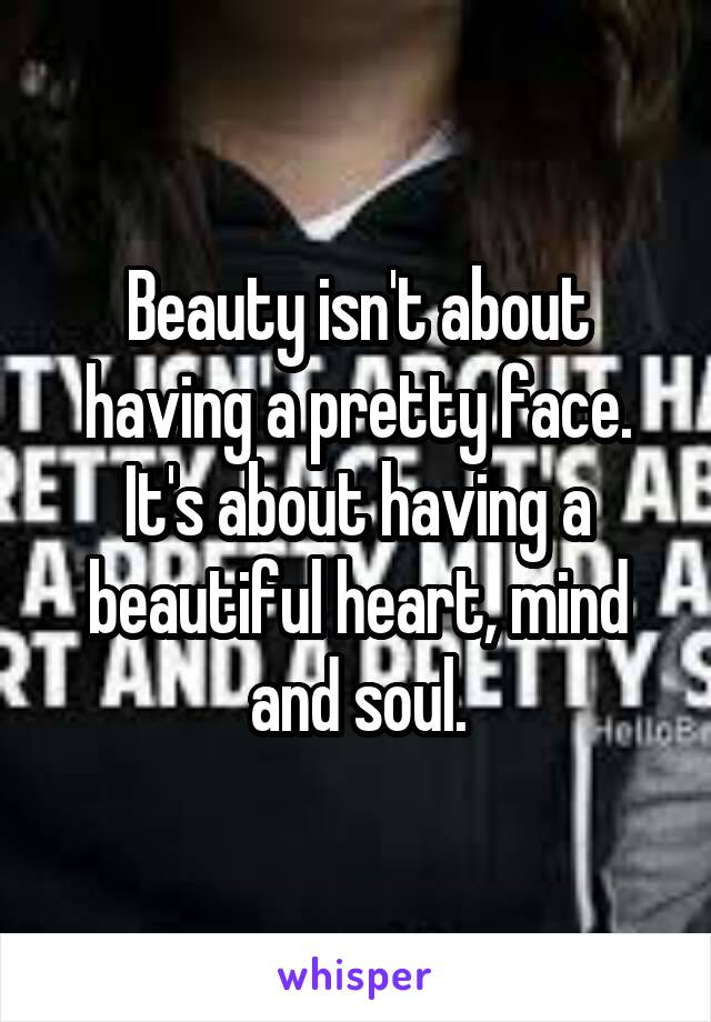 Beauty isn't about having a pretty face. It's about having a beautiful heart, mind and soul.
