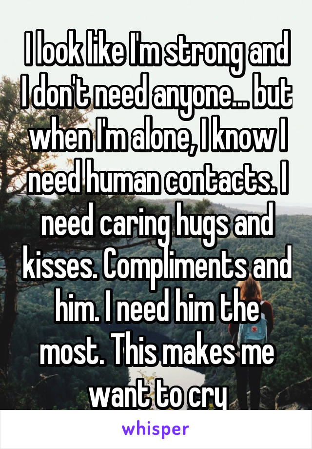 I look like I'm strong and I don't need anyone... but when I'm alone, I know I need human contacts. I need caring hugs and kisses. Compliments and him. I need him the most. This makes me want to cry
