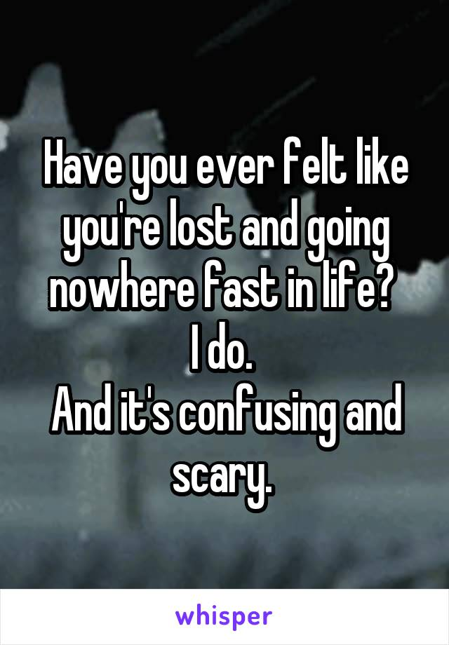 Have you ever felt like you're lost and going nowhere fast in life?  I do.  And it's confusing and scary.
