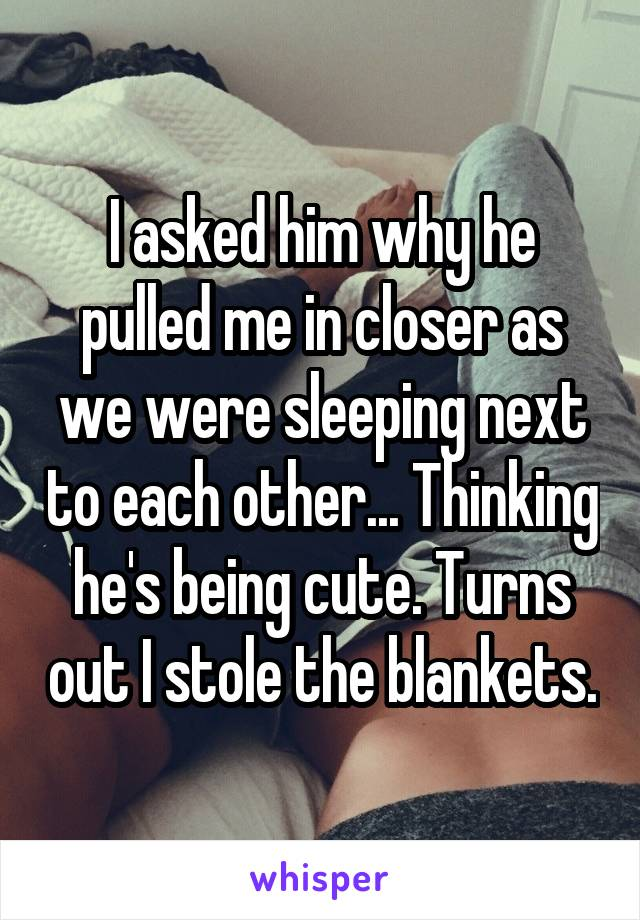I asked him why he pulled me in closer as we were sleeping next to each other... Thinking he's being cute. Turns out I stole the blankets.